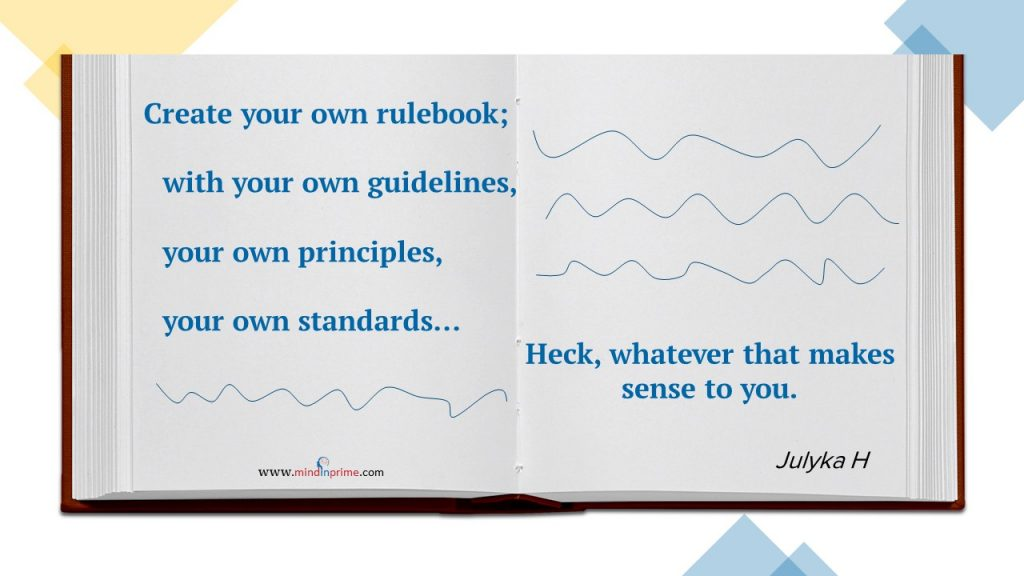 Create your own rulebook; with your own guidelines, your own principles, your own standards. Heck, whatever that makes sense to you.